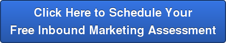 Click Here to Schedule Your Free Inbound Marketing Assessment